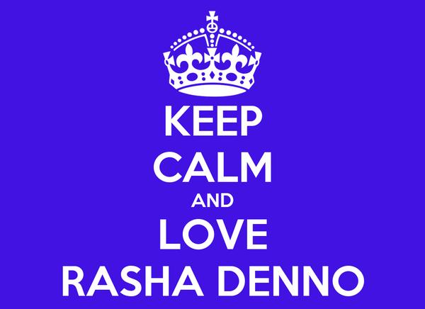 KEEP CALM AND LOVE RASHA DENNO