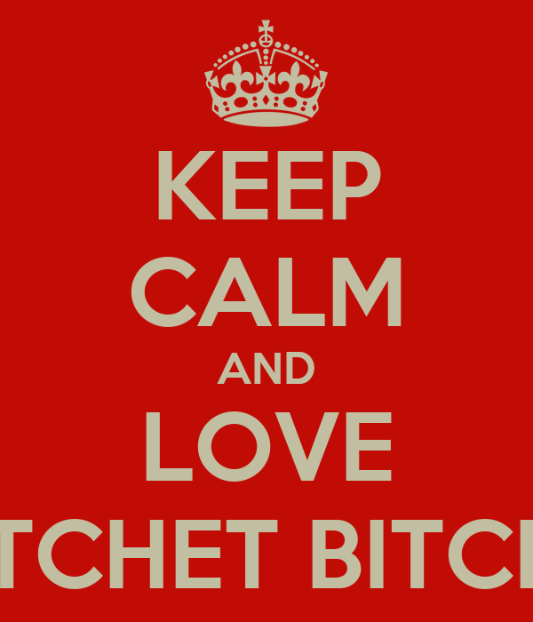 KEEP CALM AND LOVE RATCHET BITCHES