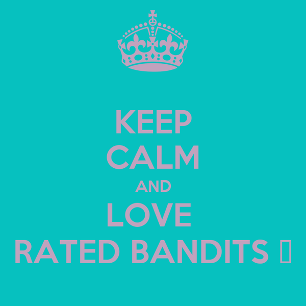 KEEP CALM AND LOVE  RATED BANDITS ♥
