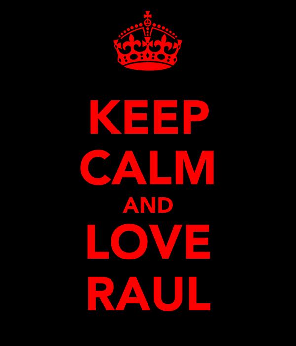 KEEP CALM AND LOVE RAUL