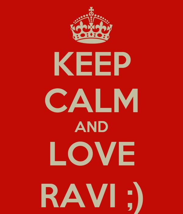 KEEP CALM AND LOVE RAVI ;)
