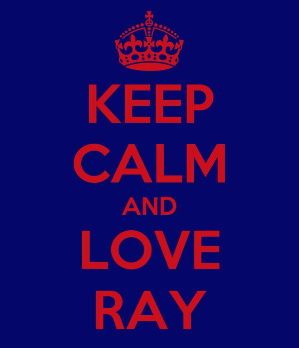 KEEP CALM AND LOVE RAY
