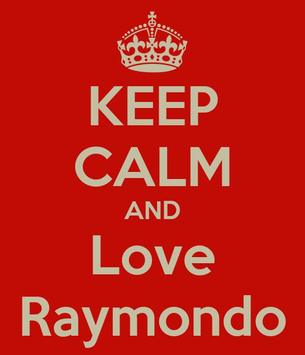 KEEP CALM AND Love Raymondo