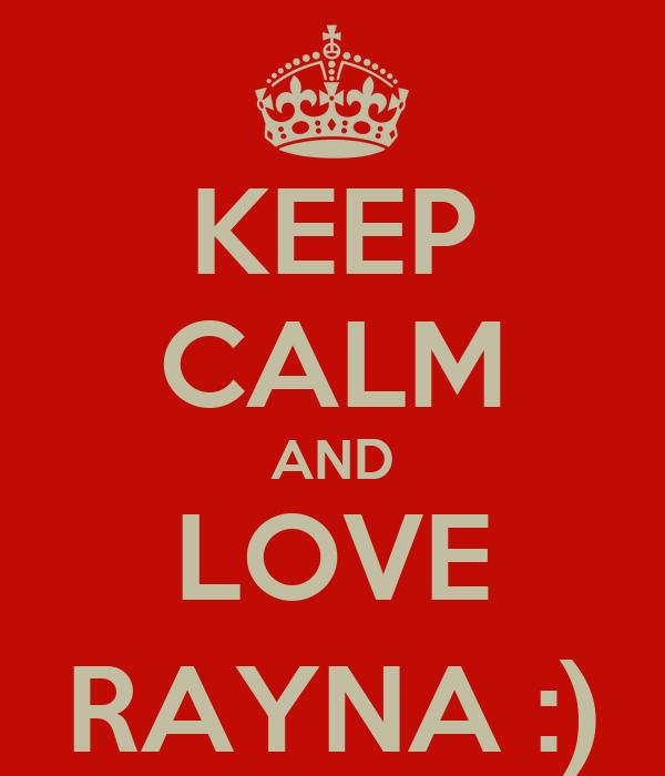 KEEP CALM AND LOVE RAYNA :)