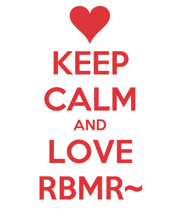 KEEP CALM AND LOVE RBMR~