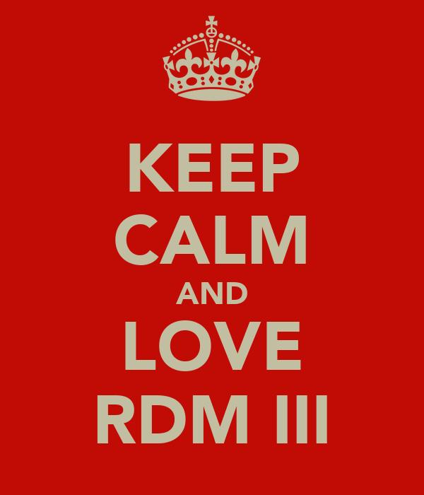 KEEP CALM AND LOVE RDM III
