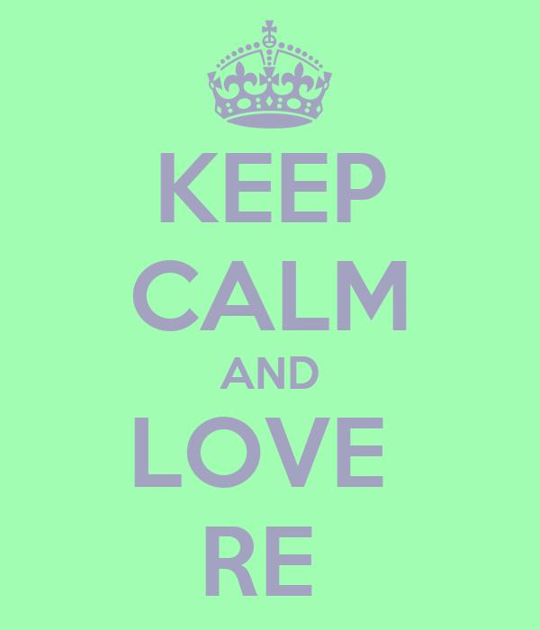 KEEP CALM AND LOVE  RE
