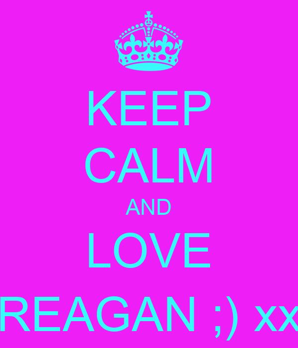 KEEP CALM AND LOVE REAGAN ;) xx