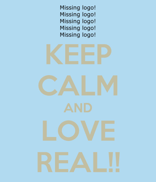 KEEP CALM AND LOVE REAL!!