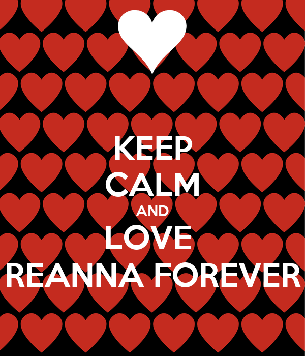 KEEP CALM AND LOVE  REANNA FOREVER
