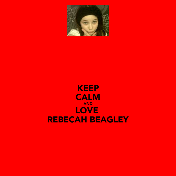 KEEP CALM AND LOVE  REBECAH BEAGLEY