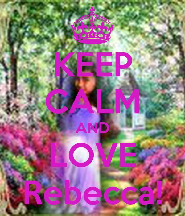 KEEP CALM AND LOVE Rebecca!
