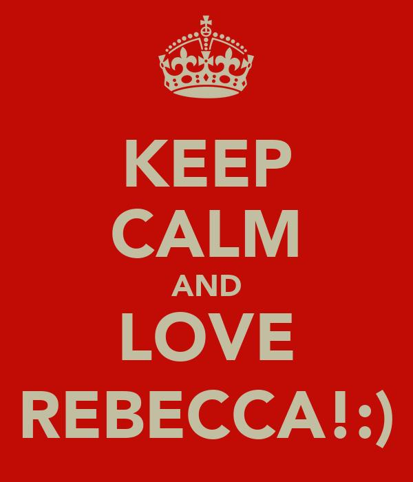 KEEP CALM AND LOVE REBECCA!:)