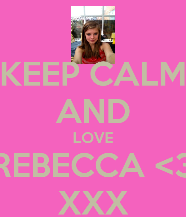 KEEP CALM AND LOVE REBECCA <3 XXX