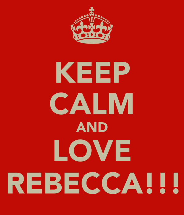 KEEP CALM AND LOVE   REBECCA!!!!