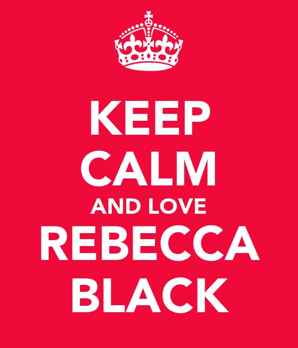 KEEP CALM AND LOVE REBECCA BLACK