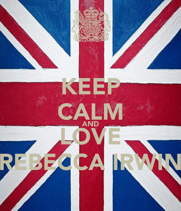 KEEP CALM AND LOVE REBECCA IRWIN