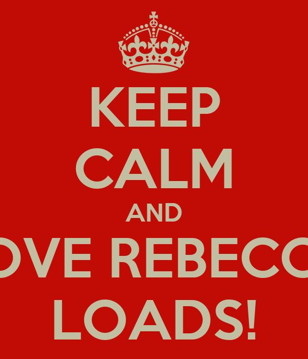 KEEP CALM AND LOVE REBECCA LOADS!