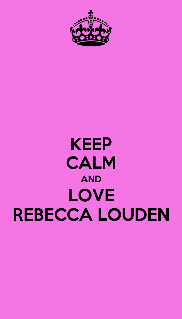 KEEP CALM AND LOVE REBECCA LOUDEN