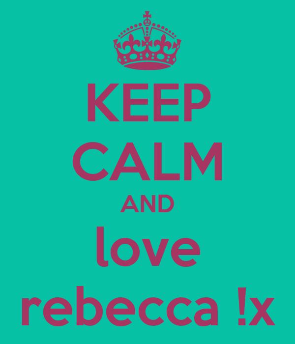 KEEP CALM AND love rebecca !x