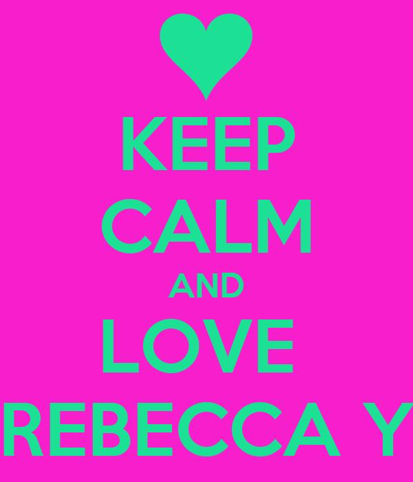 KEEP CALM AND LOVE  REBECCA Y
