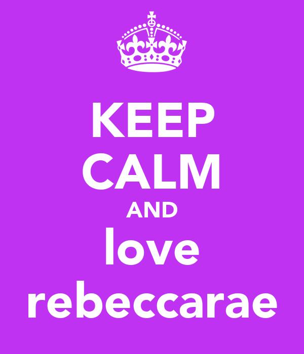 KEEP CALM AND love rebeccarae