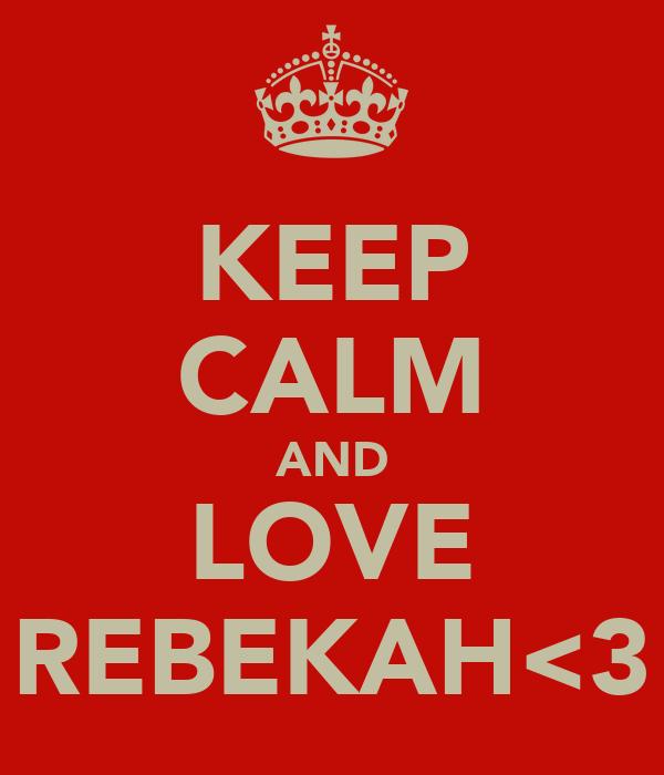 KEEP CALM AND LOVE REBEKAH<3