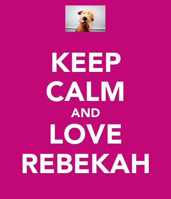KEEP CALM AND LOVE REBEKAH