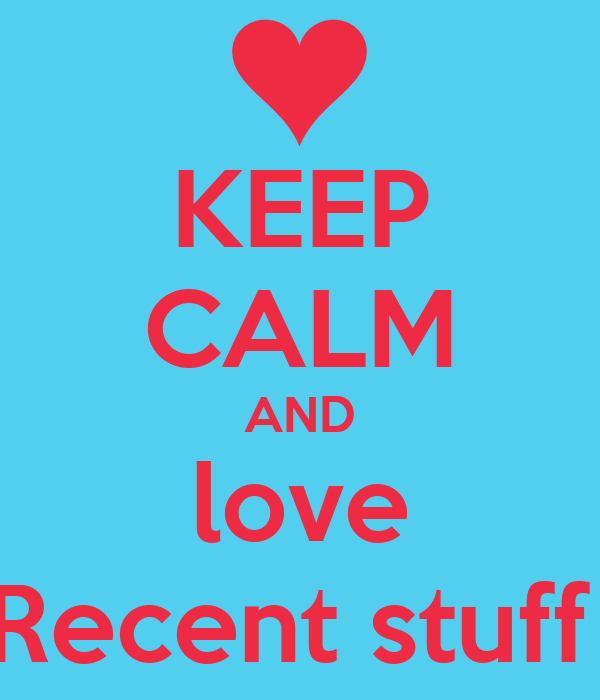 KEEP CALM AND love Recent stuff