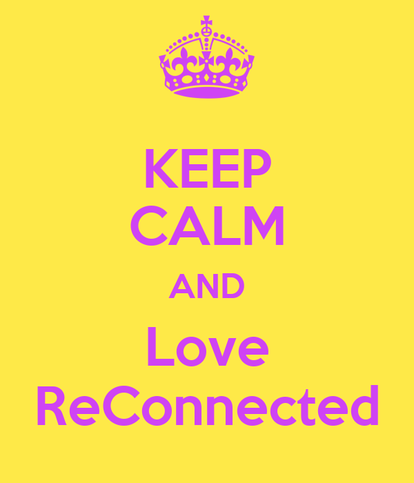 KEEP CALM AND Love ReConnected