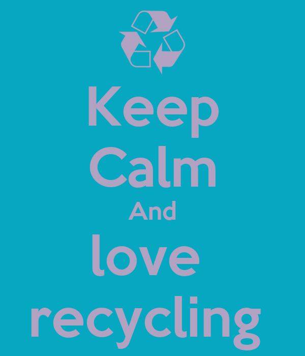 Keep Calm And love  recycling