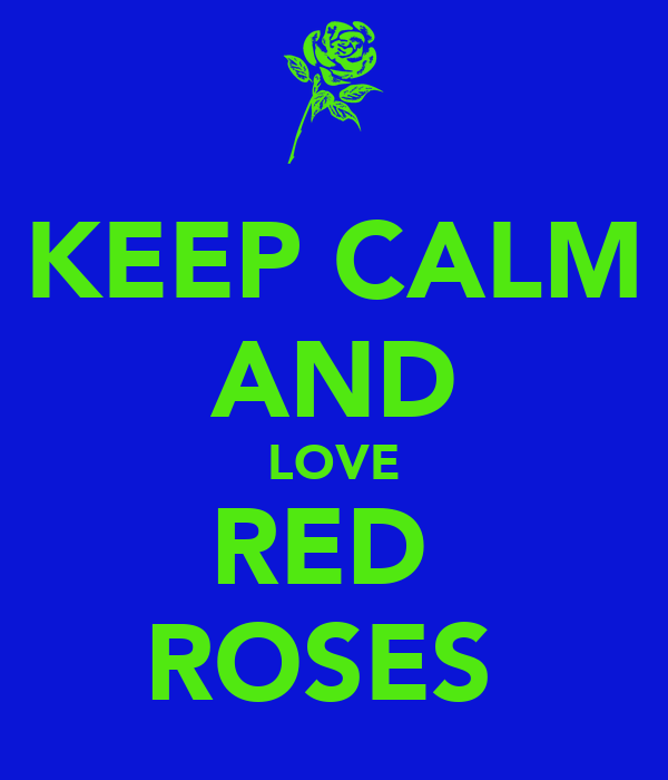 KEEP CALM AND LOVE RED  ROSES