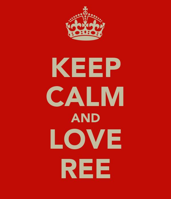 KEEP CALM AND LOVE REE