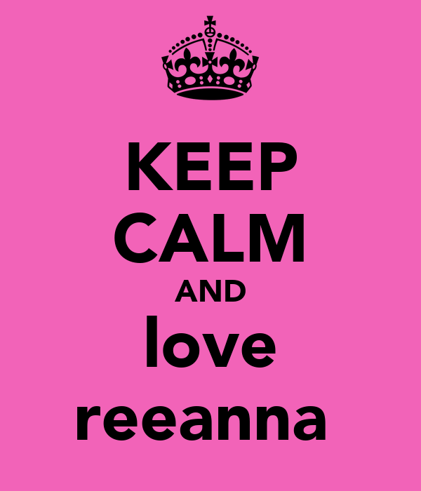 KEEP CALM AND love reeanna