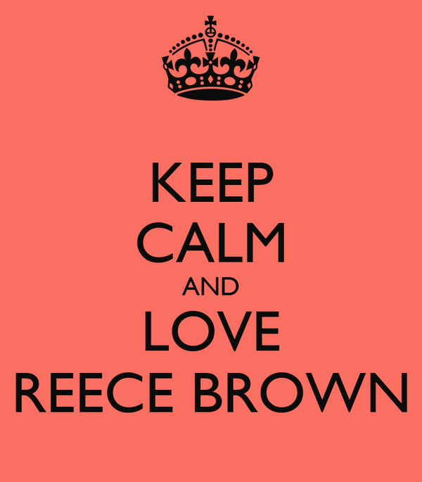 KEEP CALM AND LOVE REECE BROWN