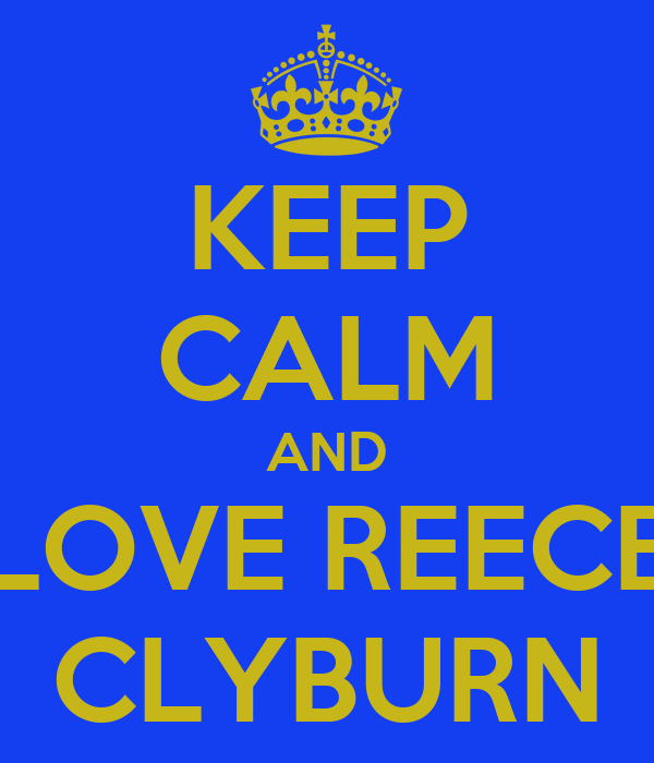 KEEP CALM AND LOVE REECE CLYBURN