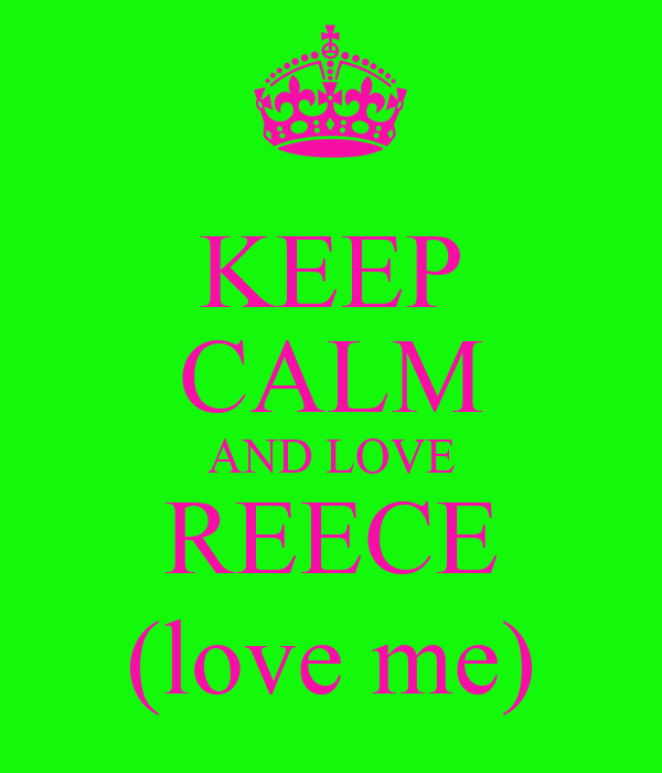 KEEP CALM AND LOVE REECE (love me)