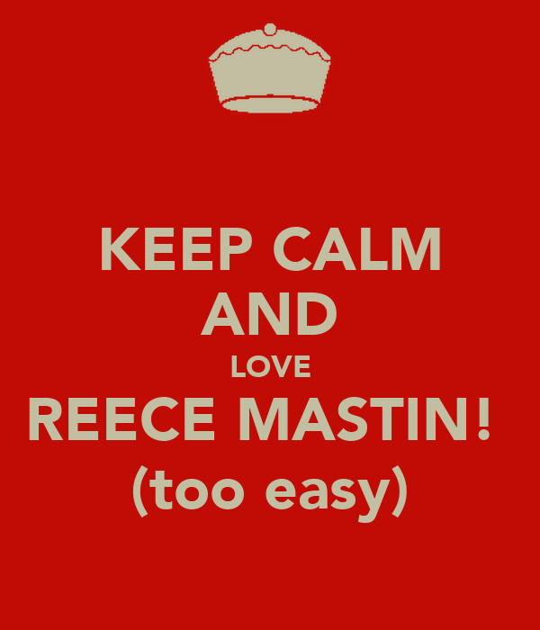 KEEP CALM AND LOVE REECE MASTIN!  (too easy)