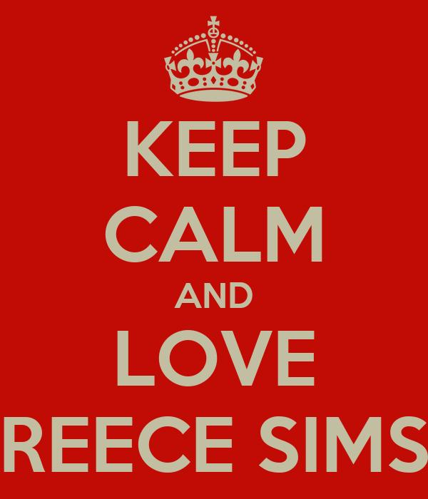KEEP CALM AND LOVE REECE SIMS