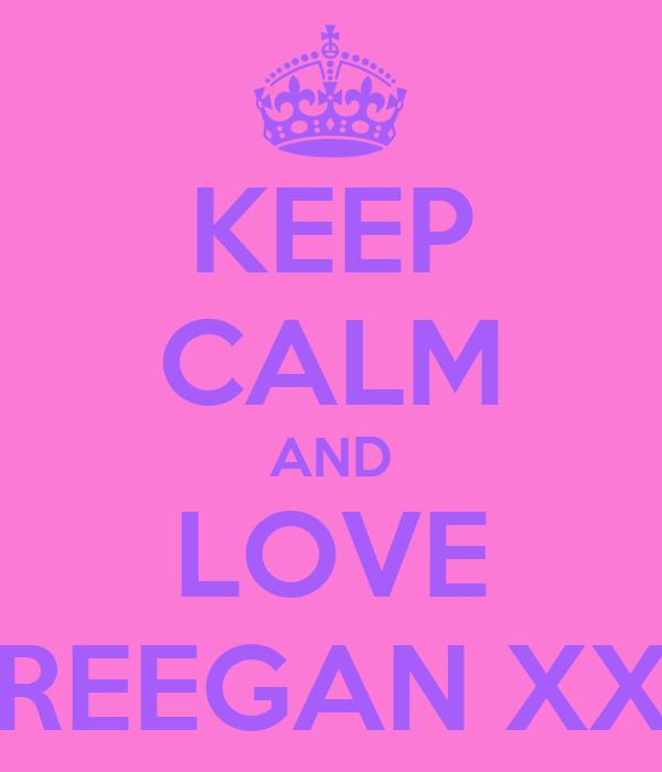 KEEP CALM AND LOVE REEGAN XX