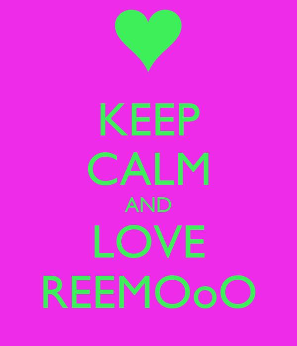 KEEP CALM AND LOVE REEMOoO