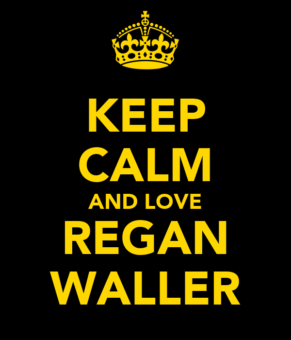 KEEP CALM AND LOVE REGAN WALLER