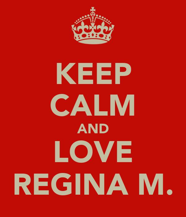 KEEP CALM AND LOVE REGINA M.