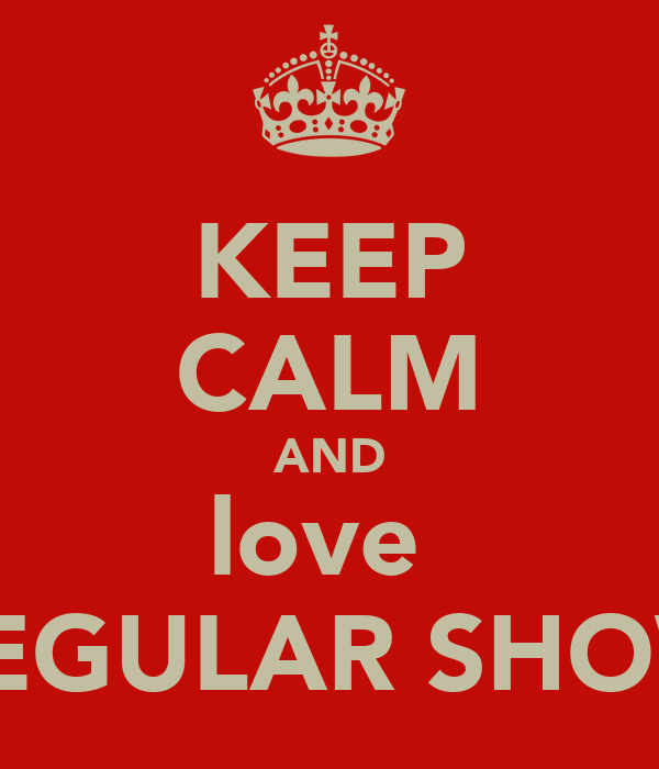 KEEP CALM AND love  REGULAR SHOW