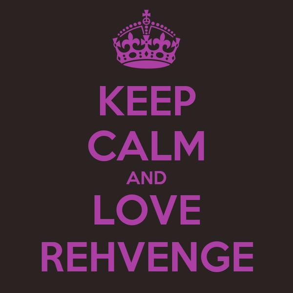 KEEP CALM AND LOVE REHVENGE