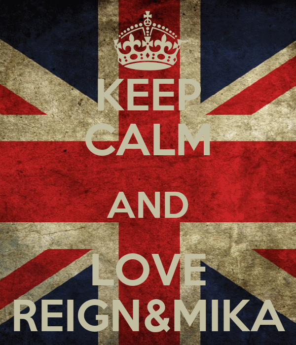 KEEP CALM AND LOVE REIGN&MIKA