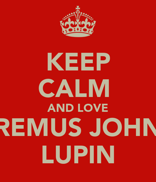 KEEP CALM  AND LOVE REMUS JOHN LUPIN