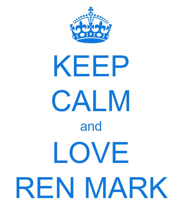 KEEP CALM and  LOVE  REN MARK