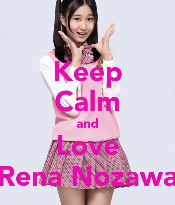 Keep Calm and Love Rena Nozawa