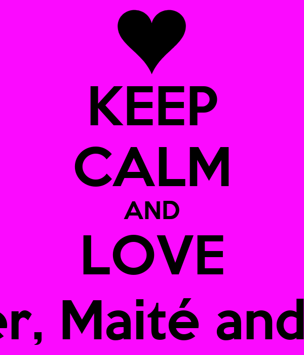 KEEP CALM AND LOVE Renier, Maité and Amy